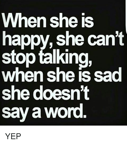 Memes, Happy, and Word: When she is  happy, she can't  stop talking  when she is sad  she doesn't  say a word YEP