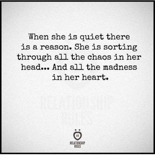 Head, Heart, and Quiet: When she is quiet there  is a reason. She is sorting  through all the chaos in her  head... And all the madness  in her heart.  RELATIONSHIP  RULES
