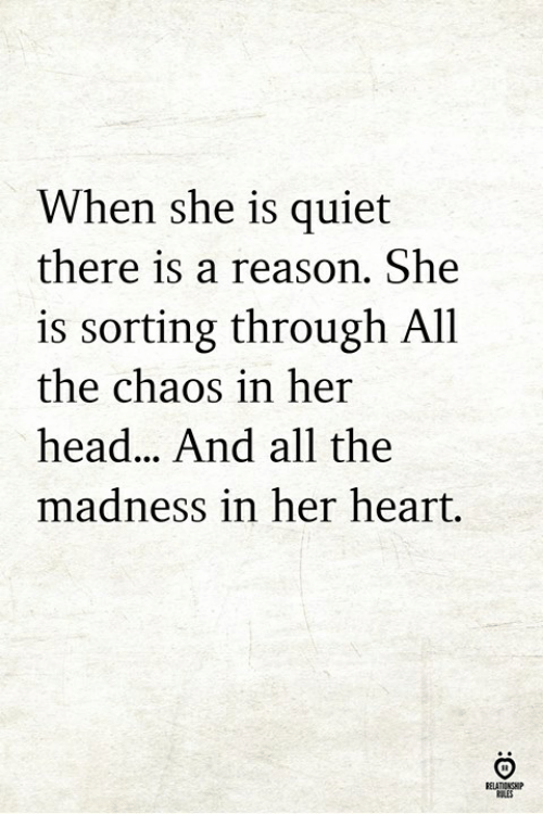 Head, Heart, and Quiet: When she is quiet  there is a reason. She  is sorting through All  the chaos in her  head.. And all the  madness in her heart.  ELATIONGHIP  SLES