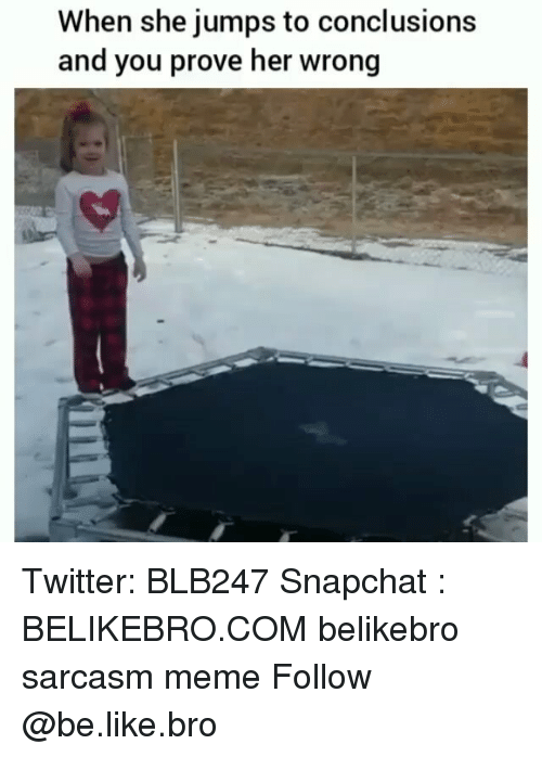 Be Like, Meme, and Memes: When she jumps to conclusions  and you prove her wrong Twitter: BLB247 Snapchat : BELIKEBRO.COM belikebro sarcasm meme Follow @be.like.bro