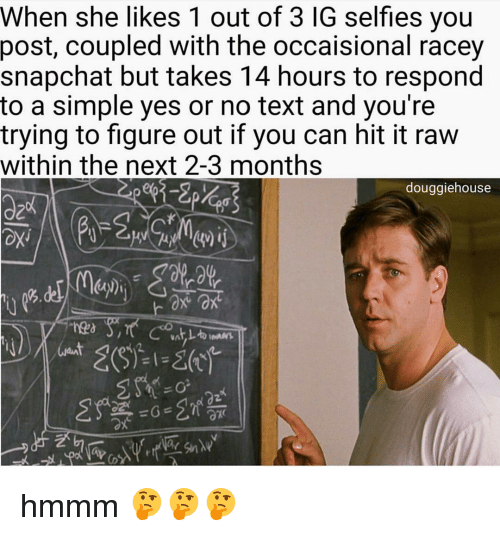 Memes, 🤖, and Coupling: When she likes 1 out of 3 IG selfies you  post, coupled with the occaisional racey  snapchat but takes 14 hours to respond  to a simple yes or no text and you're  trying to figure out if you can hit it raw  within the next 2-3 months  douggiehouse hmmm 🤔🤔🤔