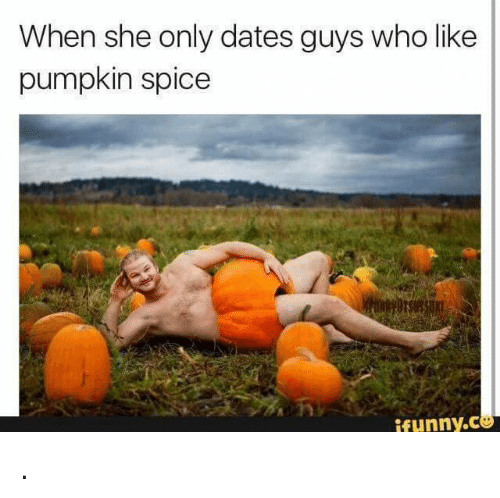 When She Only Dates Guys Who Like Pumpkin Spice Funny Dating Meme