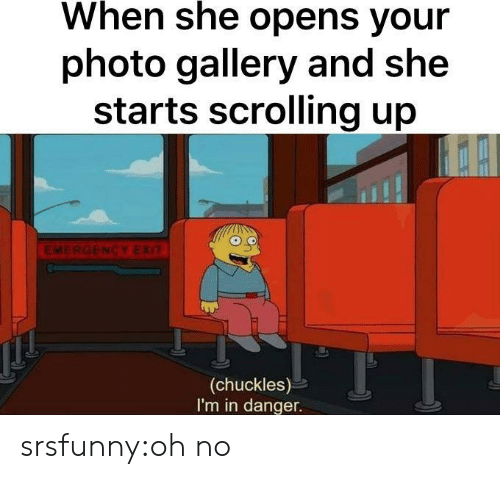 Tumblr, Blog, and Net: When she opens your  photo gallery and she  starts scrolling up  EME  NCY EX  (chuckles)  I'm in danger. srsfunny:oh no