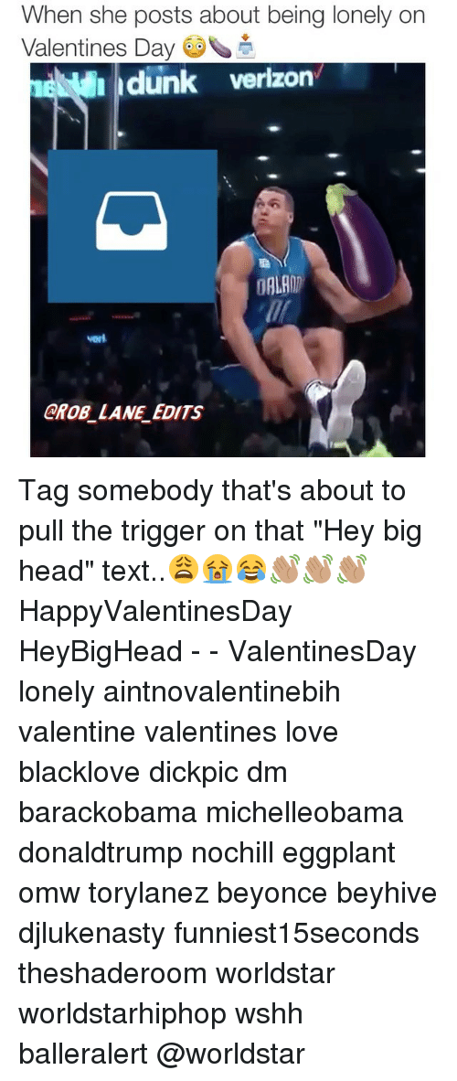 "Memes, 🤖, and Eggplant: When she posts about being lonely on  Valentines Day  dunk verizon  DALAIT  GROB LANE EDITS Tag somebody that's about to pull the trigger on that ""Hey big head"" text..😩😭😂👋🏽👋🏽👋🏽 HappyValentinesDay HeyBigHead - - ValentinesDay lonely aintnovalentinebih valentine valentines love blacklove dickpic dm barackobama michelleobama donaldtrump nochill eggplant omw torylanez beyonce beyhive djlukenasty funniest15seconds theshaderoom worldstar worldstarhiphop wshh balleralert @worldstar"
