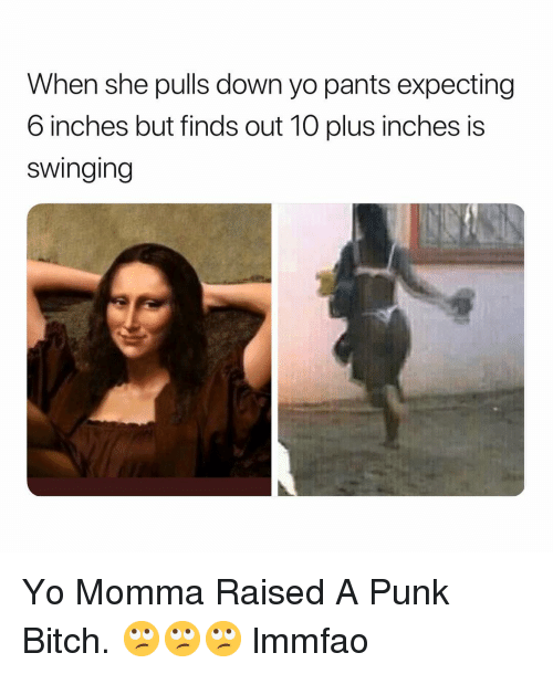 Bitch, Yo, and Dank Memes: When she pulls down yo pants expecting  6 inches but finds out 10 plus inches is  swinging Yo Momma Raised A Punk Bitch. 🙄🙄🙄 lmmfao