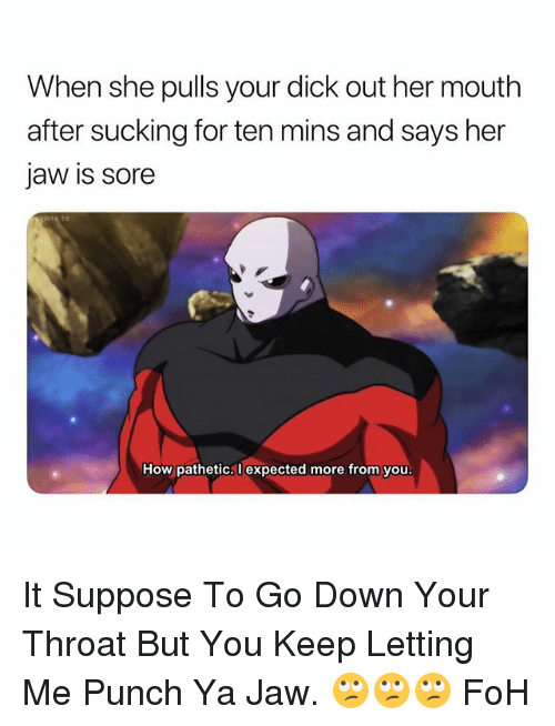 Foh, Dick, and Dank Memes: When she pulls your dick out her mouth  after sucking for ten mins and says her  jaw is sore  How pathetic,l expected more from you It Suppose To Go Down Your Throat But You Keep Letting Me Punch Ya Jaw. 🙄🙄🙄 FoH