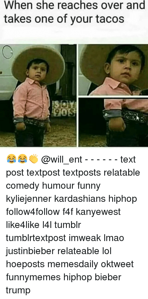 Memes, 🤖, and Bieber: When she reaches over and  takes one of your tacos 😂😂👏 @will_ent - - - - - - text post textpost textposts relatable comedy humour funny kyliejenner kardashians hiphop follow4follow f4f kanyewest like4like l4l tumblr tumblrtextpost imweak lmao justinbieber relateable lol hoeposts memesdaily oktweet funnymemes hiphop bieber trump