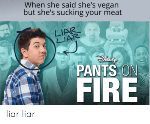 Fire, Vegan, and Dank Memes: When she said she's vegan  but she's sucking your meat  LIAR  LIAR  PANTS ON  FIRE liar liar