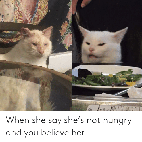 Hungry, Her, and Believe: When she say she's not hungry and you believe her