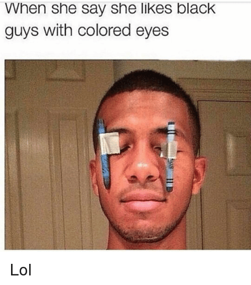 when she say she likes black guys with colored eyes 15046994 ✅ 25 best memes about black guys with colored eyes black guys