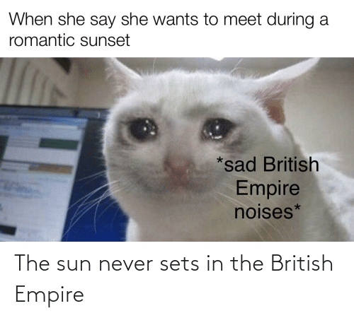 Empire, History, and Sunset: When she say she wants to meet during a  romantic sunset  *sad British  Empire  noises* The sun never sets in the British Empire