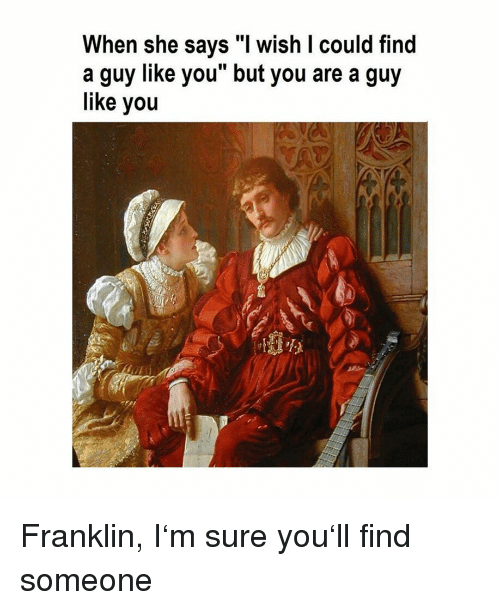 """Classical Art, She, and You: When she says """"l wish I could find  a guy like you but you are a guy  like you Franklin, I'm sure you'll find someone"""