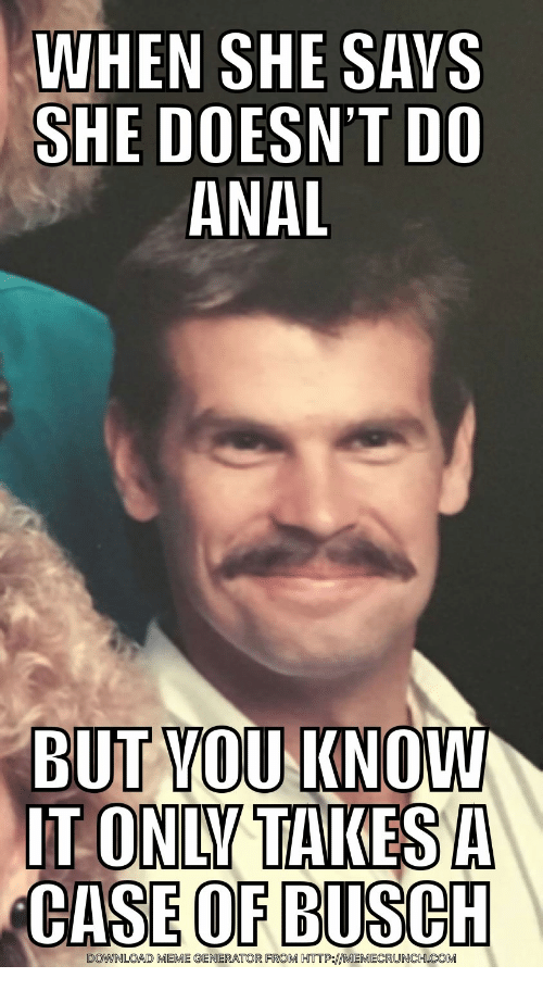 Meme, Anal, and Http: WHEN SHE SAYS  SHE DOESN'T DO  ANAL  BUT KNOW  YOU  CASE OF BUSCH  DOWNLOAD MEME GENERATOR FROM HTTP:MEMECRUNCH.COM