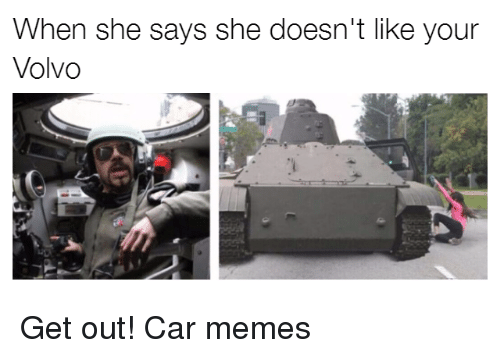 Cars, Volvo, and Car-Memes: When she says she doesn't like your  Volvo Get out! Car memes