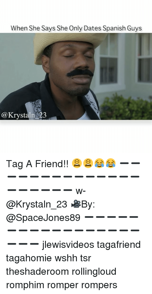 Memes, Spanish, and Wshh: When She Says She Only Dates Spanish Guys  Krystaln 23 Tag A Friend!! 😩😩😂😂 ➖➖➖➖➖➖➖➖➖➖➖➖➖➖➖➖➖➖➖➖ w-@Krystaln_23 🎥By: @SpaceJones89 ➖➖➖➖➖➖➖➖➖➖➖➖➖➖➖➖➖➖➖➖ jlewisvideos tagafriend tagahomie wshh tsr theshaderoom rollingloud romphim romper rompers