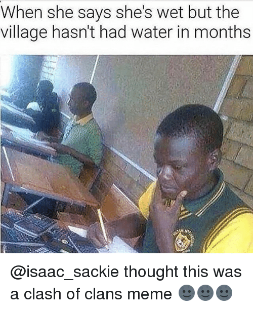 Dank, Meme, and Clash of Clans: When she says she's wet but the  village hasn't had water in months @isaac_sackie thought this was a clash of clans meme 🌚🌚🌚
