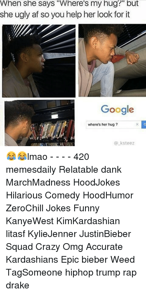 "Drake, Kardashians, and Memes: When she says ""Where's my hug?"" but  she ugly af so you help her look for it  Google  where's her hug  ksteez 😂😂lmao - - - - 420 memesdaily Relatable dank MarchMadness HoodJokes Hilarious Comedy HoodHumor ZeroChill Jokes Funny KanyeWest KimKardashian litasf KylieJenner JustinBieber Squad Crazy Omg Accurate Kardashians Epic bieber Weed TagSomeone hiphop trump rap drake"