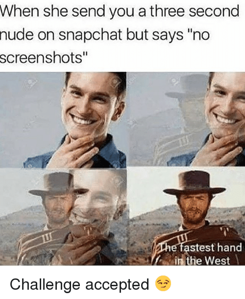 """Snapchat, Nude, and Screenshots: When she send you a three second  nude on snapchat but says """"no  screenshots""""  astest hand Challenge accepted 😏"""