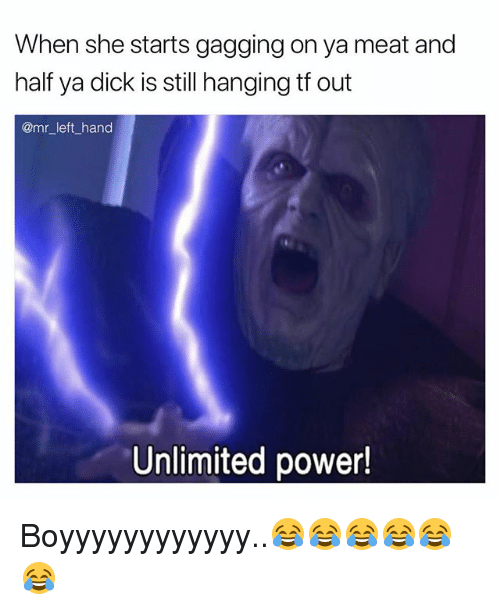Dick, Power, and Dank Memes: When she starts gagging on ya meat and  half ya dick is still hanging tf out  @mr_left_hand  Unlimited power! Boyyyyyyyyyyyy..😂😂😂😂😂😂