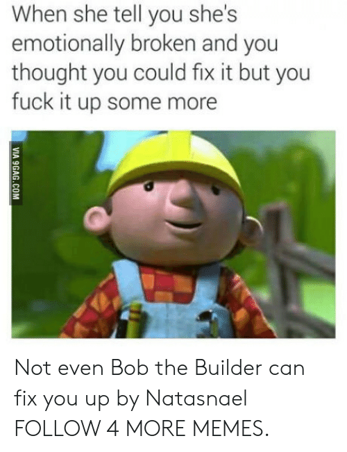 9gag, Dank, and Memes: When she tell you she's  emotionally broken and you  thought you could fix it but you  fuck it up some more  VIA 9GAG.COM Not even Bob the Builder can fix you up by Natasnael FOLLOW 4 MORE MEMES.
