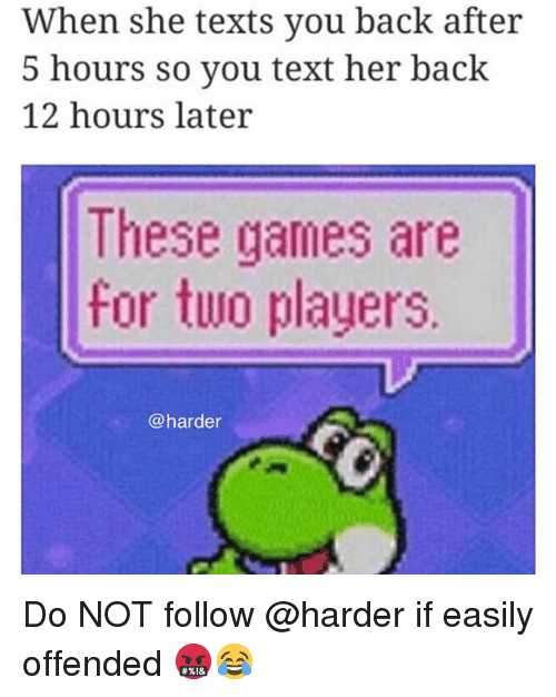 Memes, Games, and Text: When she texts you back after  5 hours so you text her back  12 hours later  These games are  for two players  @harder Do NOT follow @harder if easily offended 🤬😂