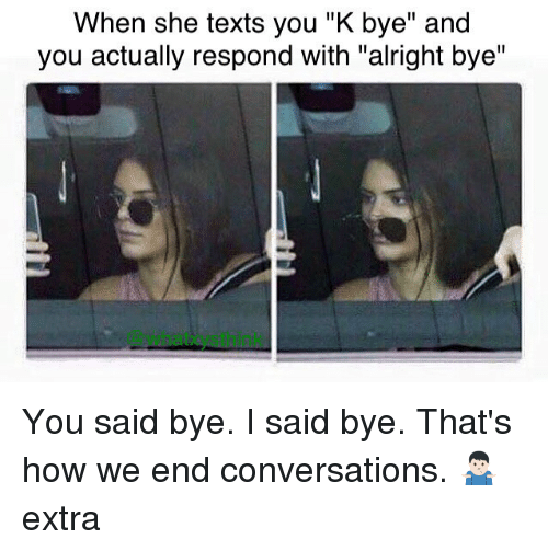 "Memes, Texts, and Alright: When she texts you ""K bye"" and  you actually respond with ""alright bye"" You said bye. I said bye. That's how we end conversations. 🤷🏻‍♂️ extra"