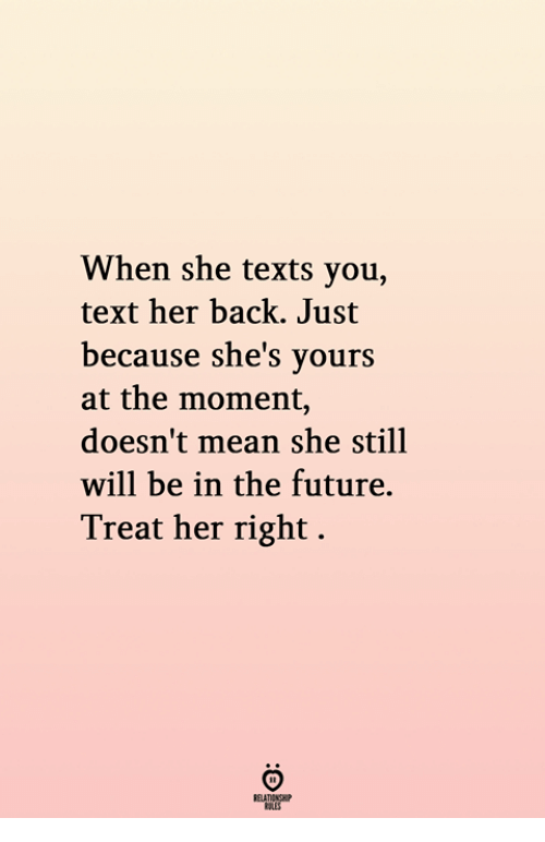Future, Mean, and Text: When she texts you,  text her back. Just  because she's yours  at the moment,  doesn't mean she still  will be in the future.  Treat her right.