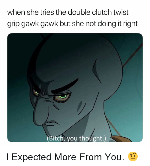 Bitch, Dank Memes, and Thought: when she tries the double clutch twist  grip gawk gawk but she not doing it right  (Bitch, you thoúght.) I Expected More From You. 🤨