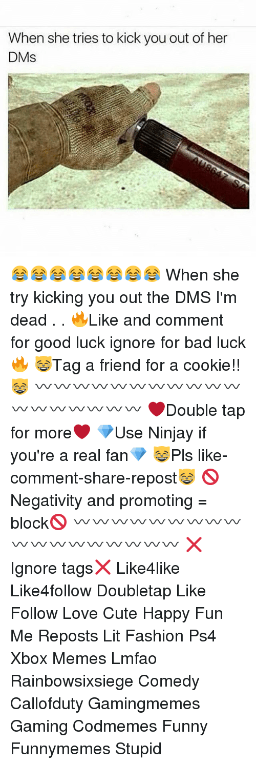 Bad, Cute, and Fashion: When she tries to kick you out of her  DMs 😂😂😂😂😂😂😂😂 When she try kicking you out the DMS I'm dead . . 🔥Like and comment for good luck ignore for bad luck🔥 😸Tag a friend for a cookie!!😸 〰〰〰〰〰〰〰〰〰〰〰〰〰〰〰〰〰〰 ❤️Double tap for more❤️ 💎Use Ninjay if you're a real fan💎 😸Pls like-comment-share-repost😸 🚫Negativity and promoting = block🚫 〰〰〰〰〰〰〰〰〰〰〰〰〰〰〰〰〰〰 ❌Ignore tags❌ Like4like Like4follow Doubletap Like Follow Love Cute Happy Fun Me Reposts Lit Fashion Ps4 Xbox Memes Lmfao Rainbowsixsiege Comedy Callofduty Gamingmemes Gaming Codmemes Funny Funnymemes Stupid