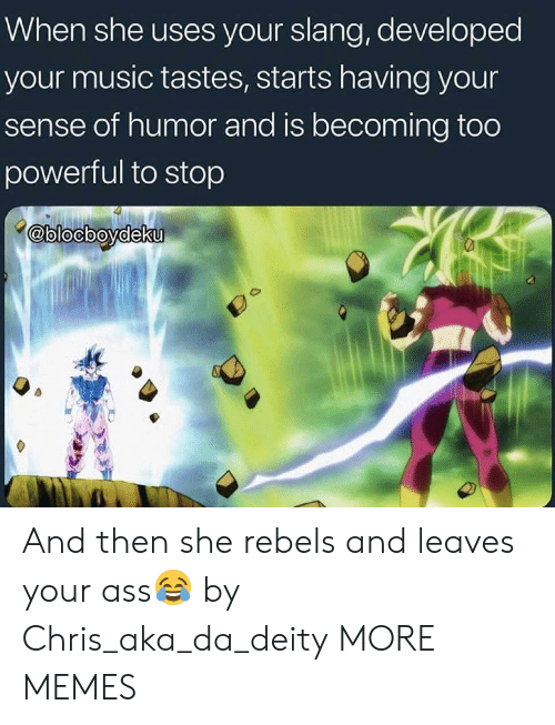 Ass, Dank, and Memes: When she uses your slang, developed  your music tastes, starts having your  sense of humor and is becoming too  powerful to stop  @blocbovdeku And then she rebels and leaves your ass😂 by Chris_aka_da_deity MORE MEMES