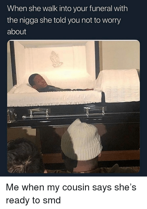 Dank Memes, Cousin, and She: When she walk into your funeral with  the nigga she told you not to worry  about Me when my cousin says she's ready to smd