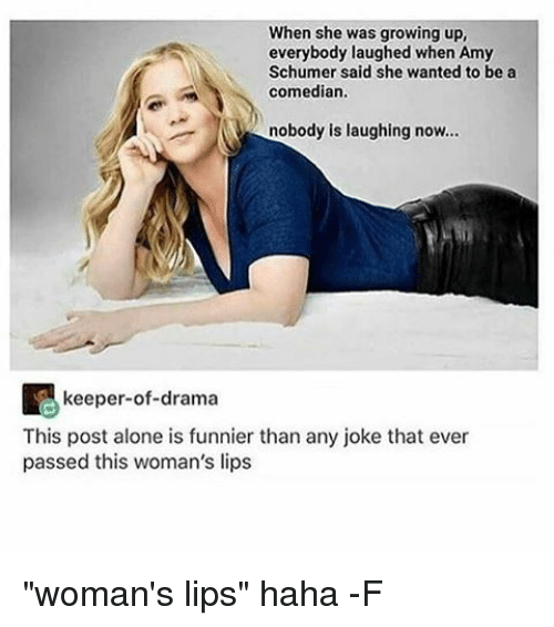 """Relatable, Drama, and Joke: When she was growing up,  everybody laughed when Amy  Schumer said she wanted to be a  comedian.  nobody is laughing now...  keeper-of-drama  This post alone is funnier than any joke that ever  passed this woman's lips """"woman's lips"""" haha -F"""