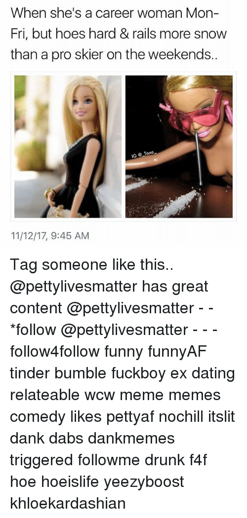 The Dab, Dank, and Dating: When she's a career woman Mon-  Fri, but hoes hard&rails more snow  than a pro skier on the weekends.  11/12/17, 9:45 AM Tag someone like this.. @pettylivesmatter has great content @pettylivesmatter - - *follow @pettylivesmatter - - - follow4follow funny funnyAF tinder bumble fuckboy ex dating relateable wcw meme memes comedy likes pettyaf nochill itslit dank dabs dankmemes triggered followme drunk f4f hoe hoeislife yeezyboost khloekardashian