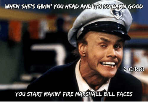 when shes givin you head and sso damn good 2 6629271 ✅ 25 best memes about fire marshall bill fire marshall bill memes,Start A Fire Meme
