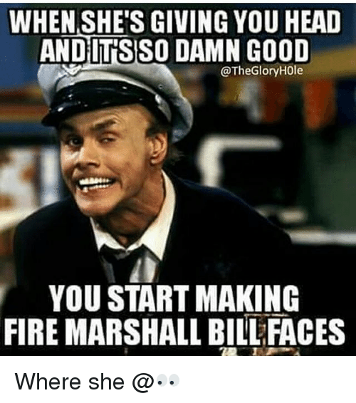 when shes giving you head andits so damn good thegloryh0le 12142563 ✅ 25 best memes about fire marshall bill fire marshall bill memes,Start A Fire Meme