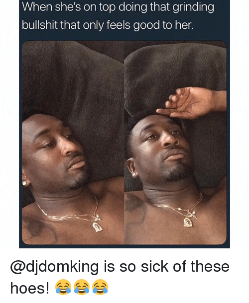 Hoes, Memes, and Good: When she's on top doing that grinding  bullshit that only feels good to her. @djdomking is so sick of these hoes! 😂😂😂