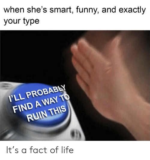 Funny, Life, and Pll: when she's smart, funny, and exactly  your type  P'LL PROBABLY  FIND A WAY TO  RUIN THIS It's a fact of life