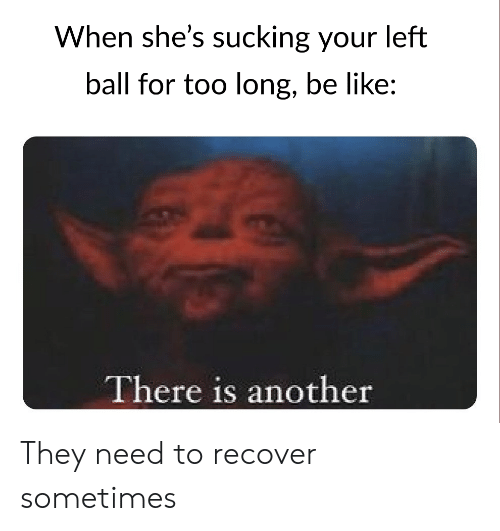 Be Like, Reddit, and Another: When she's sucking your left  ball for too long, be like:  There is another They need to recover sometimes