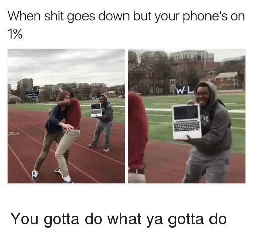 When Shit Goes Down but Your Phone's on 1% You Gotta Do What