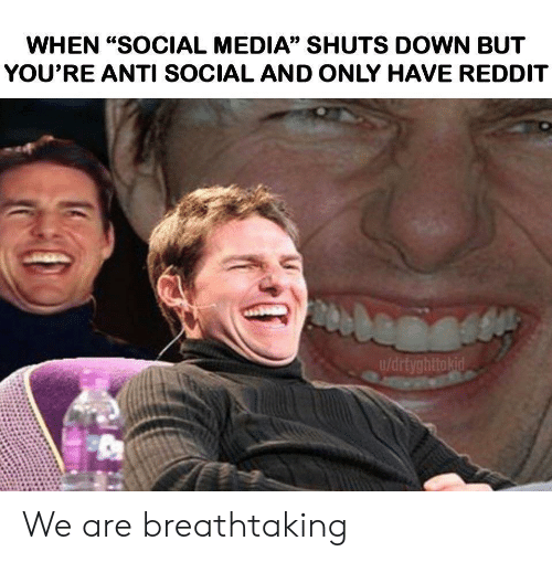 """Reddit, Social Media, and Anti: WHEN """"SOCIAL MEDIA"""" SHUTS DOWN BUT  YOU'RE ANTI SOCIAL AND ONLY HAVE REDDIT  u/drtyghttokid We are breathtaking"""