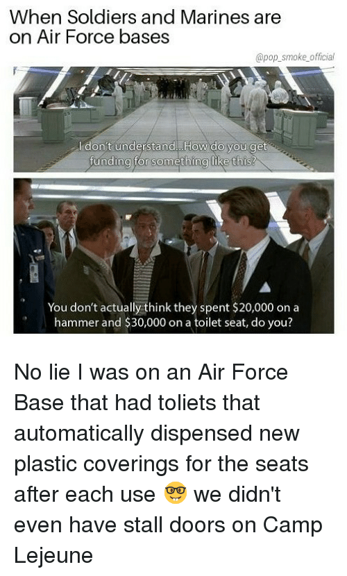Memes, Pop, and Soldiers: When Soldiers and Marines are  on Air Force bases  @pop_smoke official  l don't understand. How do you get  unding tor something like thIs!  You don't actually think they spent $20,000 on a  hammer and $30,000 on a toilet seat, do you? No lie I was on an Air Force Base that had toliets that automatically dispensed new plastic coverings for the seats after each use 🤓 we didn't even have stall doors on Camp Lejeune