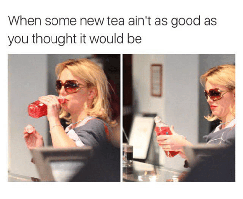 when-some-new-tea-aint-as-good-as-you-th