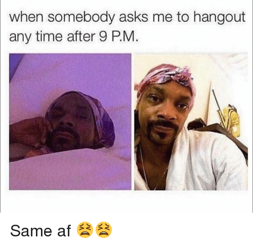 Af, Memes, and Time: when somebody asks me to hangout  any time after 9 PM. Same af 😫😫
