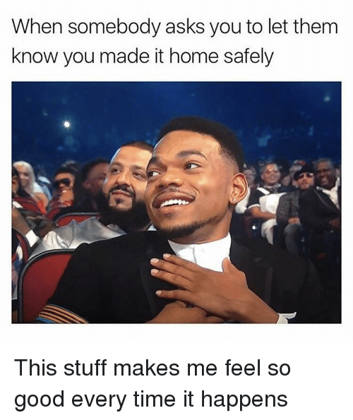 Good, Home, and Stuff: When somebody asks you to let them  know you made it home safely