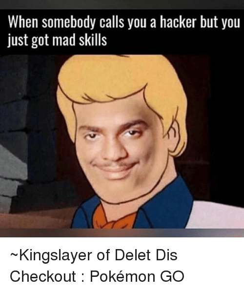 Memes, Mad, and Hackers: When somebody calls you a hacker but you  just got mad skills ~Kingslayer of Delet Dis  Checkout : Pokémon GO
