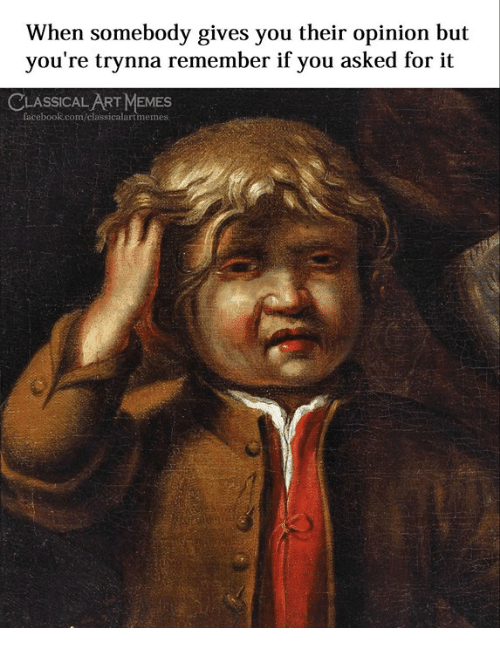 Facebook, Memes, and facebook.com: When somebody gives you their opinion but  you're trynna remember if you asked for it  CLASSICAL ART MEMES  facebook.com/classicalartmemes