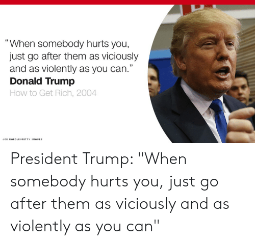 """Donald Trump, Getty Images, and How To: When somebody hurts you,  just go after them as viciously  and as violently as you can.""""  Donald Trump  How to Get Rich, 2004  JOE RAEDLE GETTY IMAGES President Trump: """"When somebody hurts you, just go after them as viciously and as violently as you can"""""""