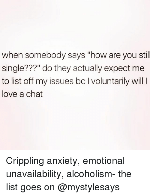 "Love, Anxiety, and Chat: when somebody says ""how are you still  single???"" do they actually expect me  to list off my issues bc I voluntarily will  love a chat Crippling anxiety, emotional unavailability, alcoholism- the list goes on @mystylesays"
