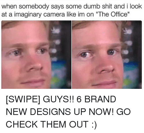 "Dumb, Memes, and Shit: when somebody says some dumb shit and i look  at a imaginary camera like im on ""The Office"" [SWIPE] GUYS!! 6 BRAND NEW DESIGNS UP NOW! GO CHECK THEM OUT :)"