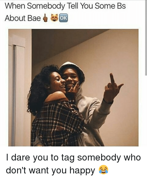 Bae, Memes, and Happy: When Somebody Tell You Some Bs  About Bae OK I dare you to tag somebody who don't want you happy 😂